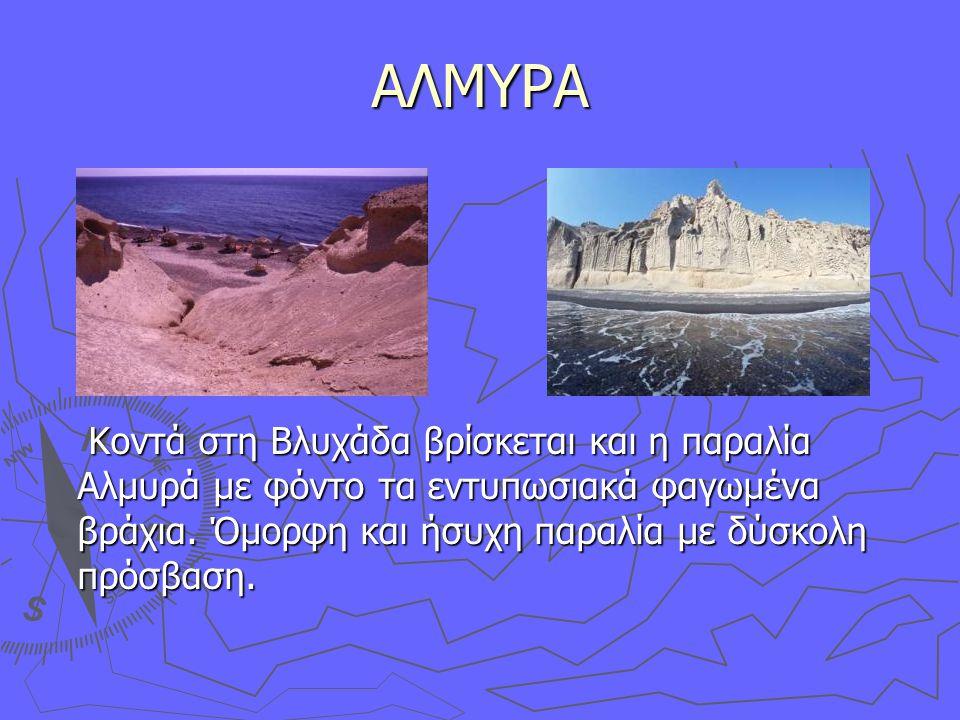 ΑΛΜΥΡΑ Κοντά στη Βλυχάδα βρίσκεται και η παραλία Αλμυρά με φόντο τα εντυπωσιακά φαγωμένα βράχια.