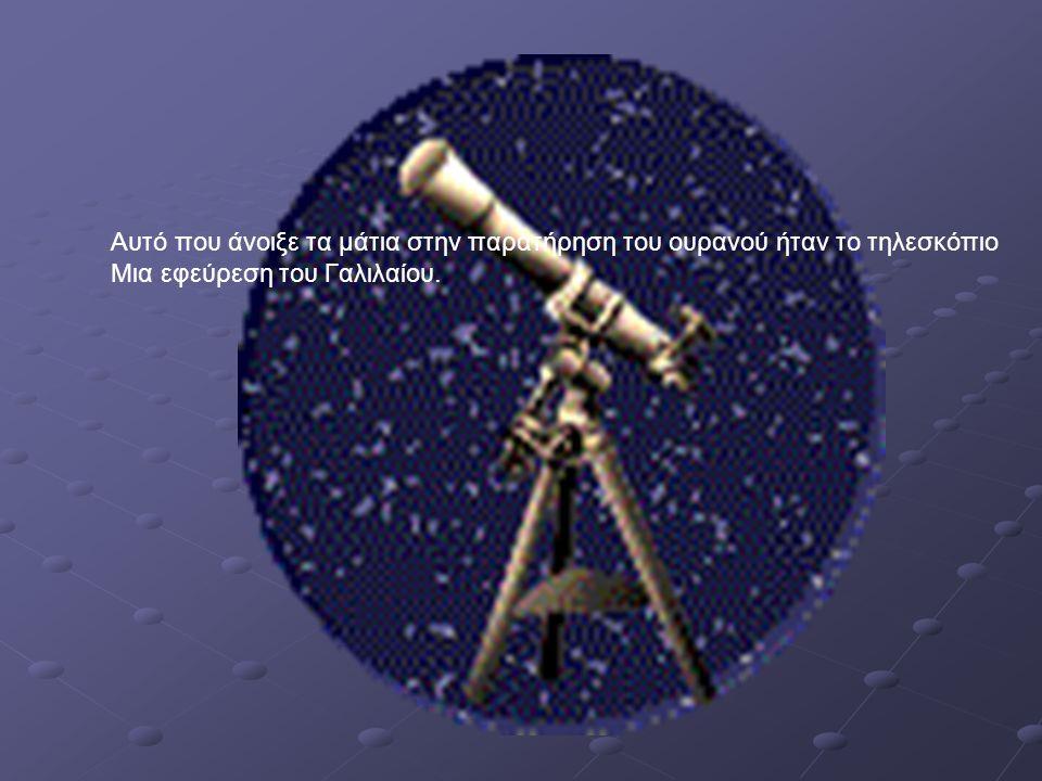 Αυτό που άνοιξε τα μάτια στην παρατήρηση του ουρανού ήταν το τηλεσκόπιο Μια εφεύρεση του Γαλιλαίου.