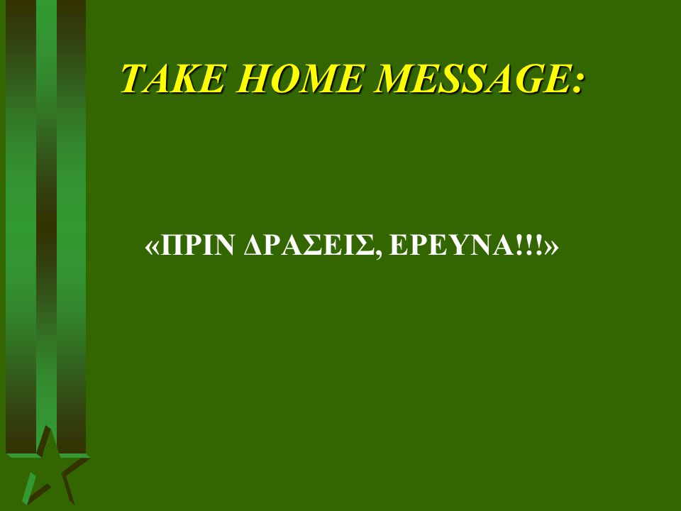 TAKE HOME MESSAGE: «ΠΡΙΝ ΔΡΑΣΕΙΣ, ΕΡΕΥΝΑ!!!»