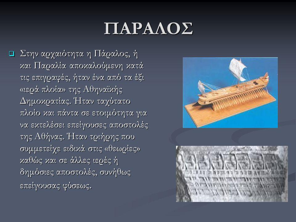 ΠΑΡΑΛΟΣ  Στην αρχαιότητα η Πάραλος, ή και Παραλία αποκαλούμενη κατά τις επιγραφές, ήταν ένα από τα έξι «ιερά πλοία» της Αθηναϊκής Δημοκρατίας. Ήταν τ