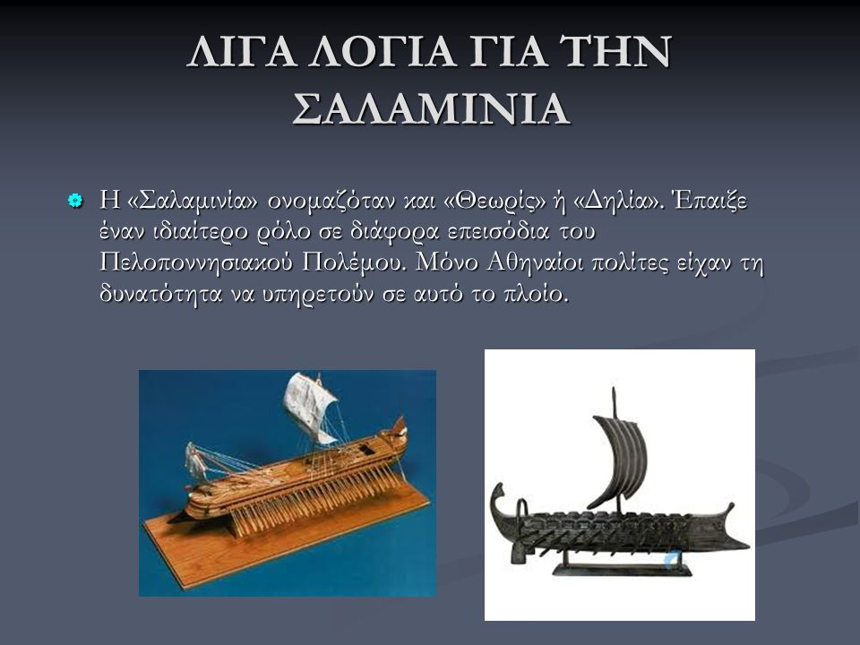 ΛΙΓΑ ΛΟΓΙΑ ΓΙΑ ΤΗΝ ΣΑΛΑΜΙΝΙΑ  Η «Σαλαμινία» ονομαζόταν και «Θεωρίς» ή «Δηλία». Έπαιξε έναν ιδιαίτερο ρόλο σε διάφορα επεισόδια του Πελοποννησιακού Πο