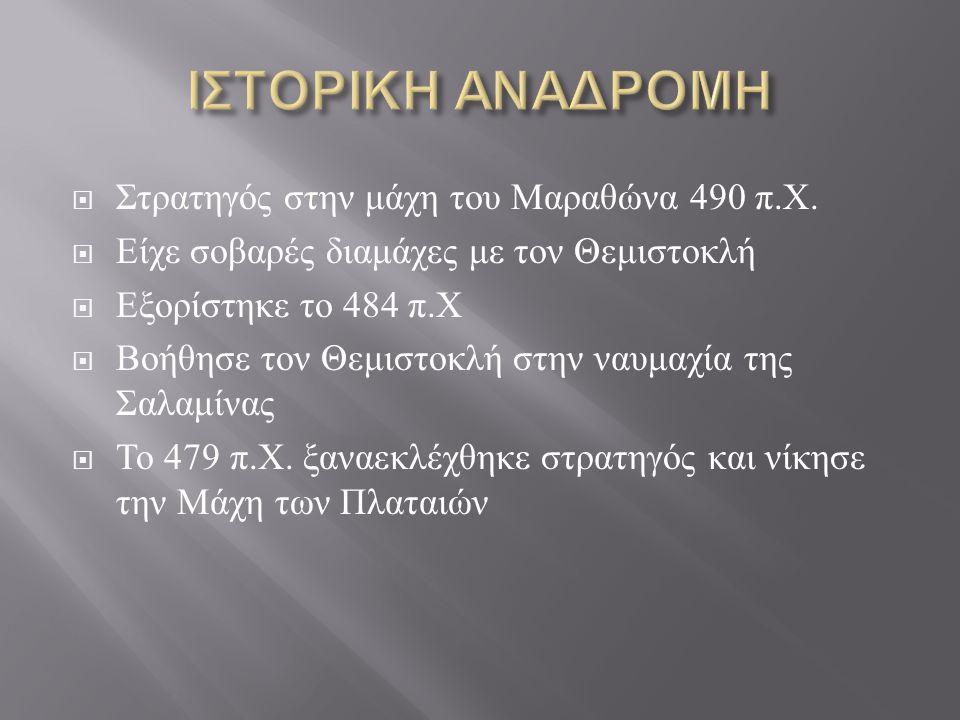  Στρατηγός στην μάχη του Μαραθώνα 490 π. Χ.  Είχε σοβαρές διαμάχες με τον Θεμιστοκλή  Εξορίστηκε το 484 π. Χ  Βοήθησε τον Θεμιστοκλή στην ναυμαχία
