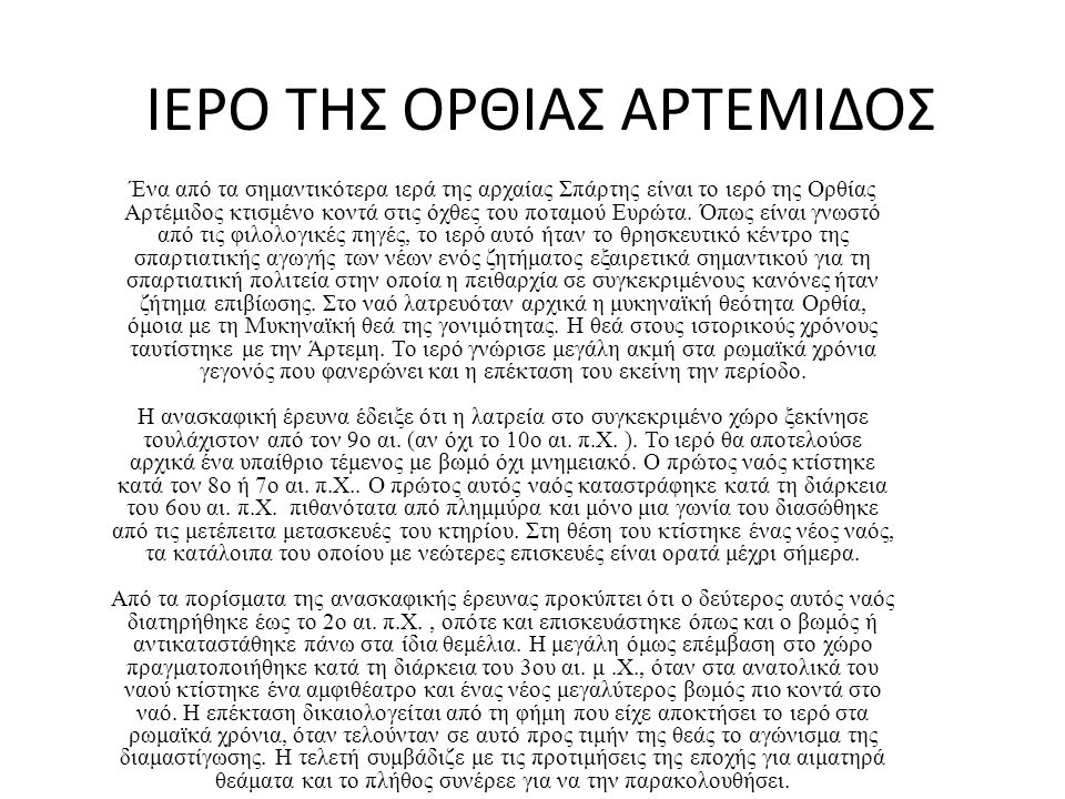 ΙΕΡΟ ΤΗΣ ΟΡΘΙΑΣ ΑΡΤΕΜΙΔΟΣ Ένα από τα σημαντικότερα ιερά της αρχαίας Σπάρτης είναι το ιερό της Ορθίας Αρτέμιδος κτισμένο κοντά στις όχθες του ποταμού Ευρώτα.