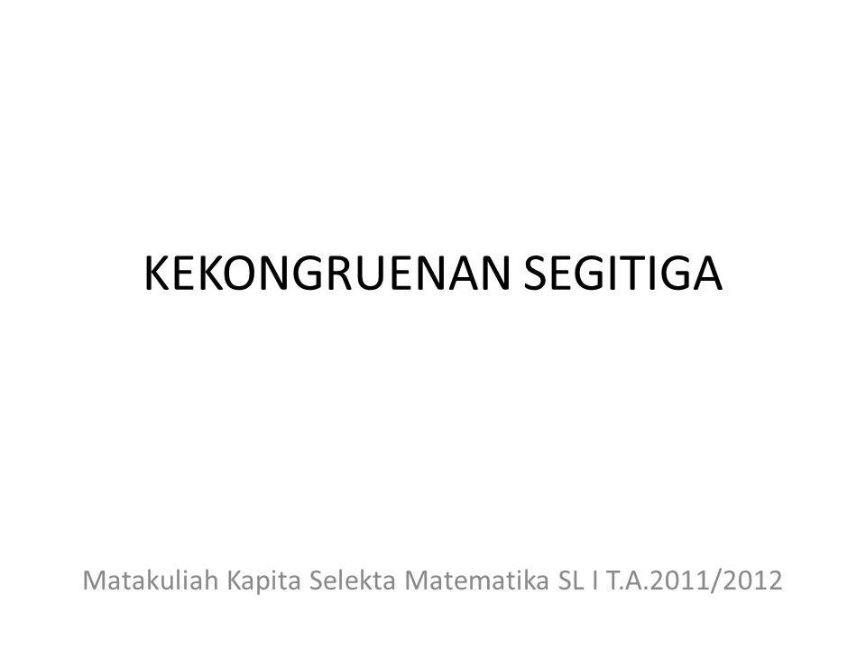 KEKONGRUENAN SEGITIGA Matakuliah Kapita Selekta Matematika SL I T.A.2011/2012