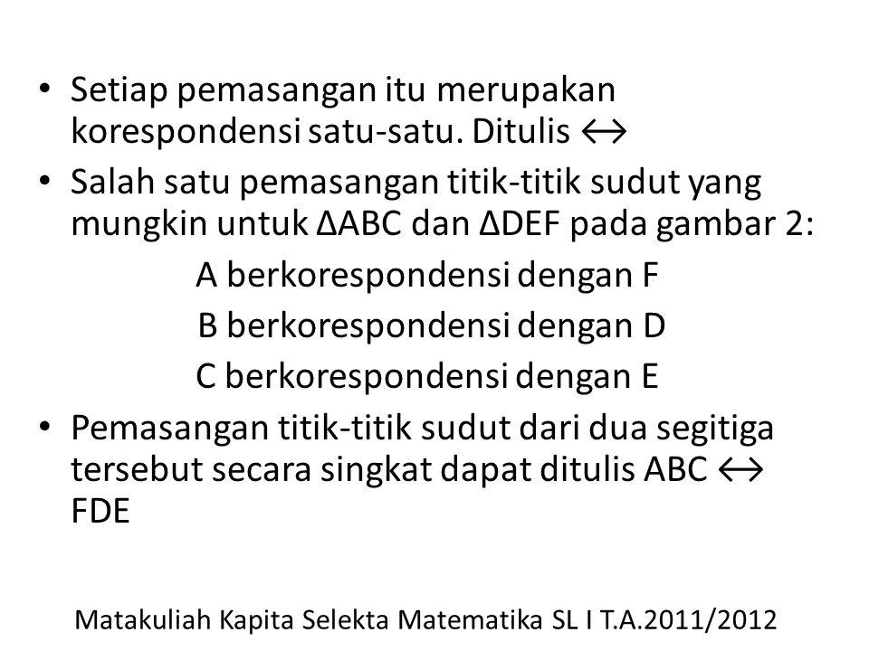 Setiap pemasangan itu merupakan korespondensi satu-satu. Ditulis ↔ Salah satu pemasangan titik-titik sudut yang mungkin untuk ΔABC dan ΔDEF pada gamba