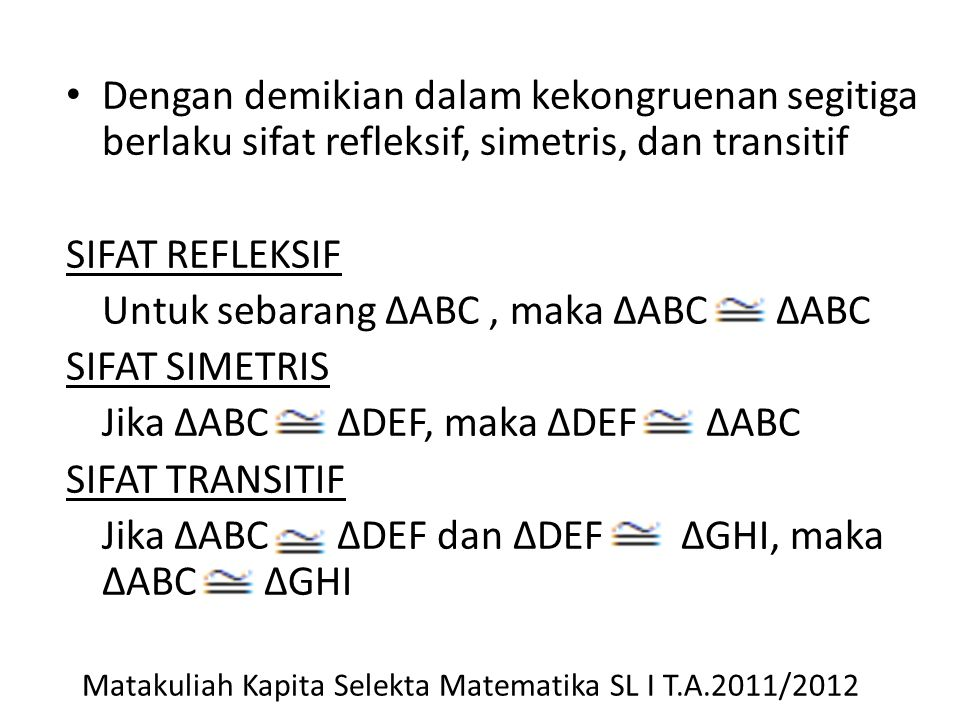 Dengan demikian dalam kekongruenan segitiga berlaku sifat refleksif, simetris, dan transitif SIFAT REFLEKSIF Untuk sebarang ΔABC, maka ΔABC ΔABC SIFAT SIMETRIS Jika ΔABC ΔDEF, maka ΔDEF ΔABC SIFAT TRANSITIF Jika ΔABC ΔDEF dan ΔDEF ΔGHI, maka ΔABC ΔGHI Matakuliah Kapita Selekta Matematika SL I T.A.2011/2012