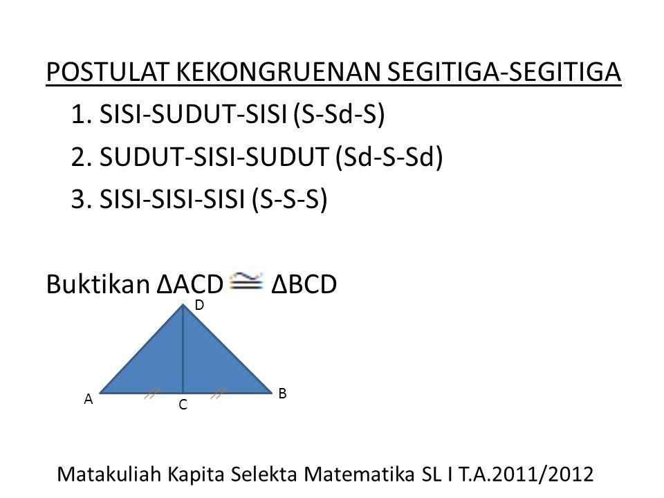 POSTULAT KEKONGRUENAN SEGITIGA-SEGITIGA 1. SISI-SUDUT-SISI (S-Sd-S) 2. SUDUT-SISI-SUDUT (Sd-S-Sd) 3. SISI-SISI-SISI (S-S-S) Buktikan ΔACD ΔBCD A C B D