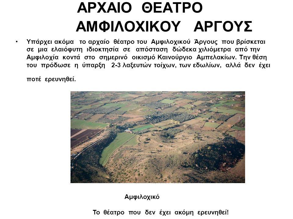 ΑΡΧΑΙΟ ΘΕΑΤΡΟ ΑΜΦΙΛΟΧΙΚΟΥ ΑΡΓΟΥΣ Υπάρχει ακόμα το αρχαίο θέατρο του Αμφιλοχικού Άργους που βρίσκεται σε μια ελαιόφυτη ιδιοκτησία σε απόσταση δώδεκα χι