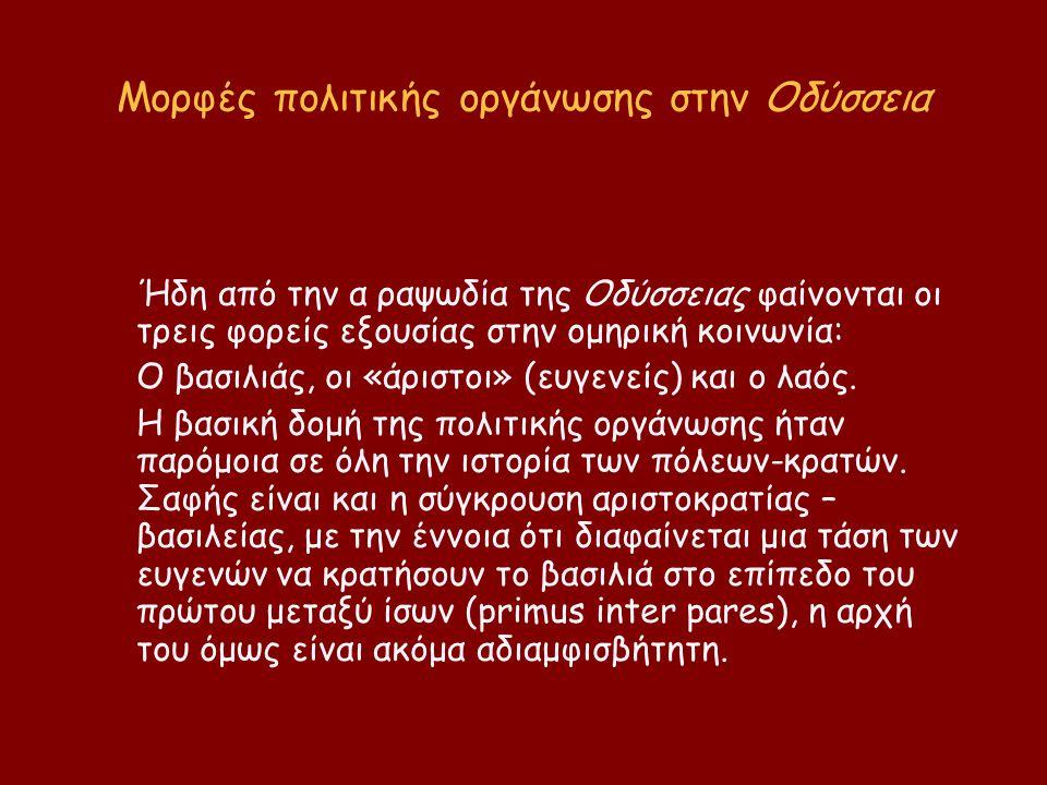 Μορφές πολιτικής οργάνωσης στην Οδύσσεια Ήδη από την α ραψωδία της Οδύσσειας φαίνονται οι τρεις φορείς εξουσίας στην ομηρική κοινωνία: Ο βασιλιάς, οι