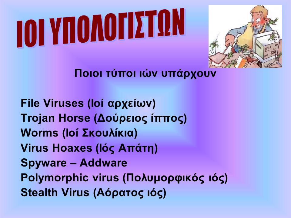 Ποιοι τύποι ιών υπάρχουν File Viruses (Ιοί αρχείων) Trojan Horse (Δούρειος ίππος) Worms (Ιοί Σκουλίκια) Virus Hoaxes (Ιός Απάτη) Spyware – Addware Pol