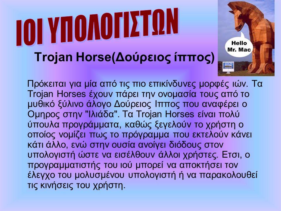 Trojan Horse(Δούρειος ίππος) Πρόκειται για μία από τις πιο επικίνδυνες μορφές ιών. Τα Trojan Horses έχουν πάρει την ονομασία τους από το μυθικό ξύλινο