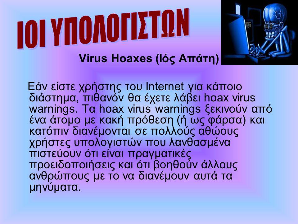 Virus Hoaxes (Ιός Απάτη) Εάν είστε χρήστης του Internet για κάποιο διάστημα, πιθανόν θα έχετε λάβει hoax virus warnings. Τα hoax virus warnings ξεκινο