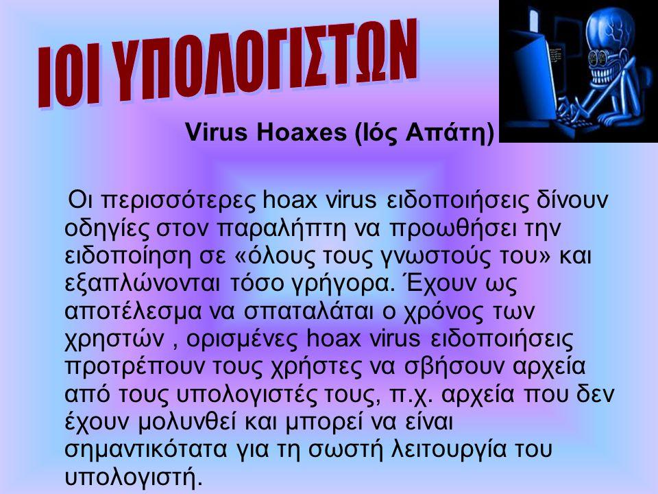 Virus Hoaxes (Ιός Απάτη) Οι περισσότερες hoax virus ειδοποιήσεις δίνουν οδηγίες στον παραλήπτη να προωθήσει την ειδοποίηση σε «όλους τους γνωστούς του