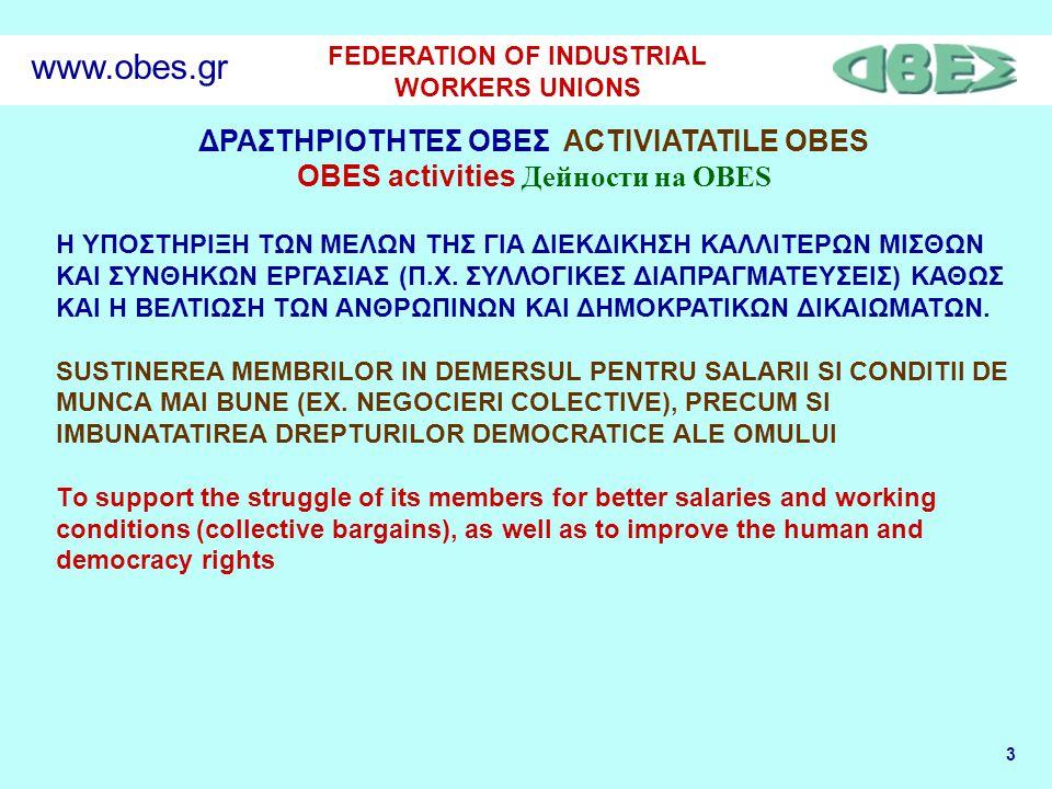 4 FEDERATION OF INDUSTRIAL WORKERS UNIONS www.obes.gr Η ΟΒΕΣ ΚΑΙ ΤΑ ΕΥΡΩΠΑΙΚΑ ΣΥΜΒΟΥΛΙΑ ΕΡΓΑΖΟΜΕΝΩΝ OBES SI CONSILIILE EUROPENE MUNCITORESTI OBES AND EUROPEAN WORK COUNSILS H ΟΒΕΣ επειδή έχει πολλά μέλη που είναι σωματεία σε μεγάλες πολυεθνικές ή ελληνικές επιχειρήσεις, δίνει μεγάλη σημασία στην υποστήριξη των μελών της, καθώς και όλων των εργαζομένων στην Ελλάδα ή στο εξωτερικό για την αποτελεσματική συμμετοχή τους σε σχετικά νέους ευρωπαϊκούς θεσμούς όπως τα ΕΥΡΩΠΑΙΚΑ ΣΥΜΒΟΥΛΙΑ ΕΡΓΑΖΟΜΕΝΩΝ και η ΕΥΡΩΠΑΙΚΗ ΕΤΑΙΡΕΙΑ OBES are multi membri care sunt sindicate fie in multinationale fie in companii grecesti mari si acorda o importanta deosebita sustinerii membrilor ei, precum si tuturor muncitorilor din Grecia sau din strainatate, in scopul participarii efective a acestora la noul statut european precum Consiliile Europene Muncitoresti si Societatea Europeana.