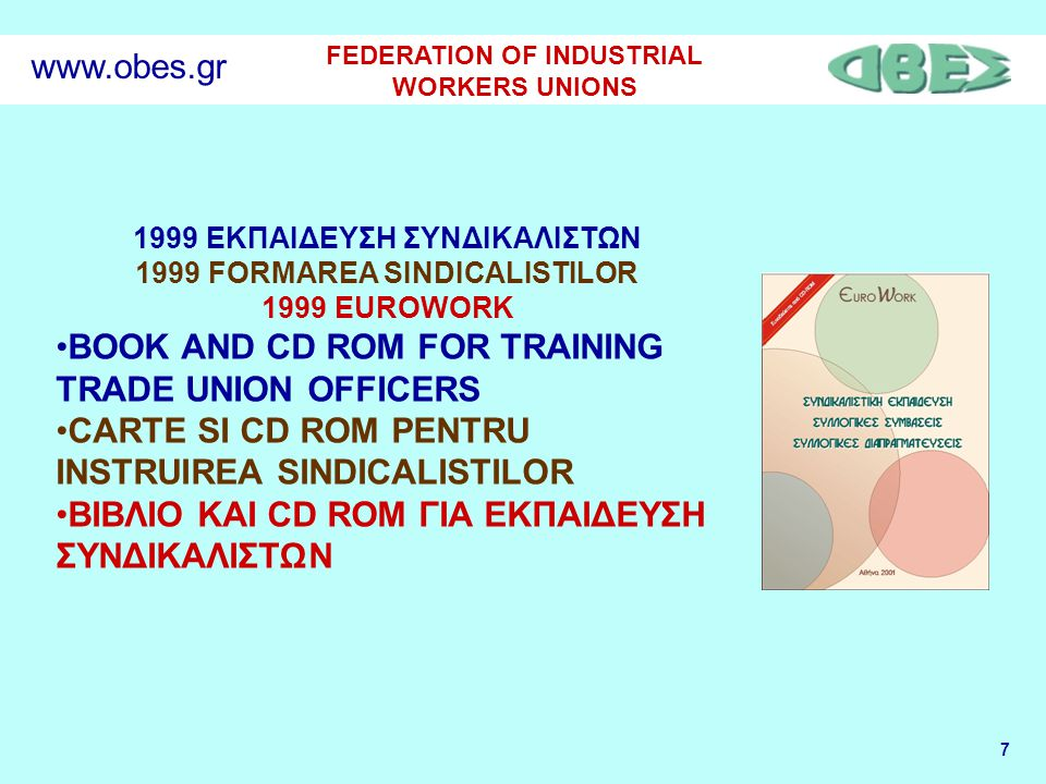 7 FEDERATION OF INDUSTRIAL WORKERS UNIONS www.obes.gr 1999 ΕΚΠΑΙΔΕΥΣΗ ΣΥΝΔΙΚΑΛΙΣΤΩΝ 1999 FORMAREA SINDICALISTILOR 1999 EUROWORK BOOK AND CD ROM FOR TRAINING TRADE UNION OFFICERS CARTE SI CD ROM PENTRU INSTRUIREA SINDICALISTILOR ΒΙΒΛΙΟ ΚΑΙ CD ROM ΓΙΑ ΕΚΠΑΙΔΕΥΣΗ ΣΥΝΔΙΚΑΛΙΣΤΩΝ