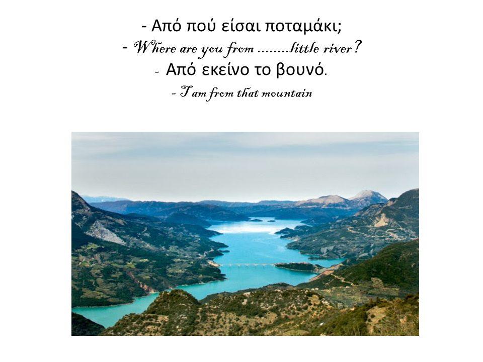 - Από πού είσαι ποταμάκι; - Where are you from........little river.