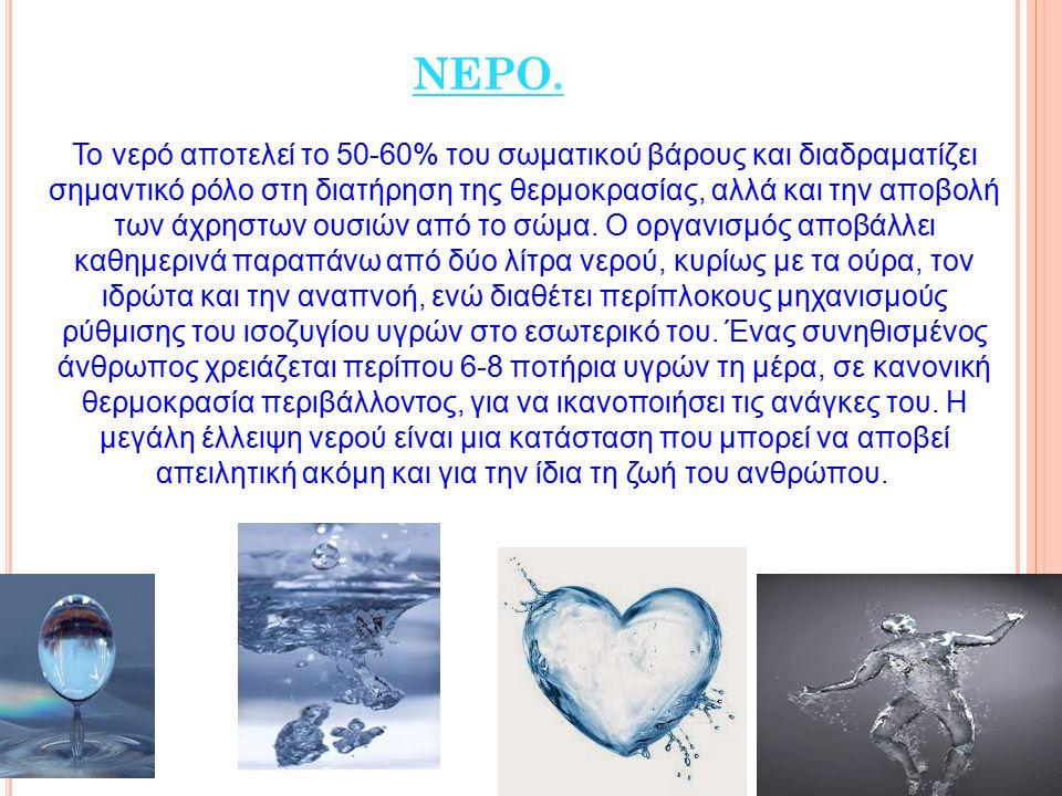 ΝΕΡΟ. Το νερό αποτελεί το 50-60% του σωματικού βάρους και διαδραματίζει σημαντικό ρόλο στη διατήρηση της θερμοκρασίας, αλλά και την αποβολή των άχρηστ