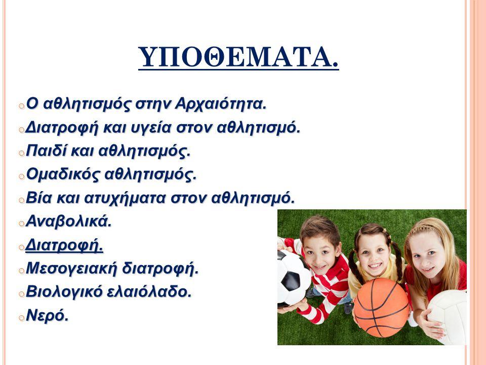 ΥΠΟΘΕΜΑΤΑ. o Ο αθλητισμός στην Αρχαιότητα. o Διατροφή και υγεία στον αθλητισμό. o Παιδί και αθλητισμός. o Ομαδικός αθλητισμός. o Βία και ατυχήματα στο