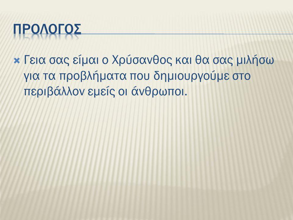  Γεια σας είμαι ο Χρύσανθος και θα σας μιλήσω για τα προβλήματα που δημιουργούμε στο περιβάλλον εμείς οι άνθρωποι.