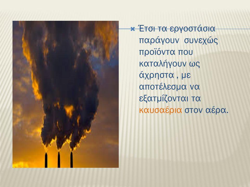  Έτσι τα εργοστάσια παράγουν συνεχώς προϊόντα που καταλήγουν ως άχρηστα, με αποτέλεσμα να εξατμίζονται τα καυσαέρια στον αέρα.