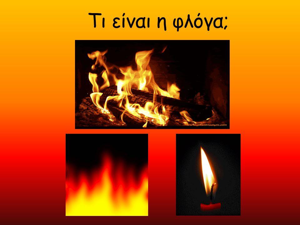  Η φλόγα είναι τα αέρια που απελευθερώνονται από την καύσιμη ύλη (της οποίας η θερμοκρασία έχει φθάσει στο σημείο ανάφλεξης και βρίσκεται σε επαφή με τον αέρα) και του αέρα (οξυγόνου) καθώς καίγονται με μεγάλη ταχύτητα.