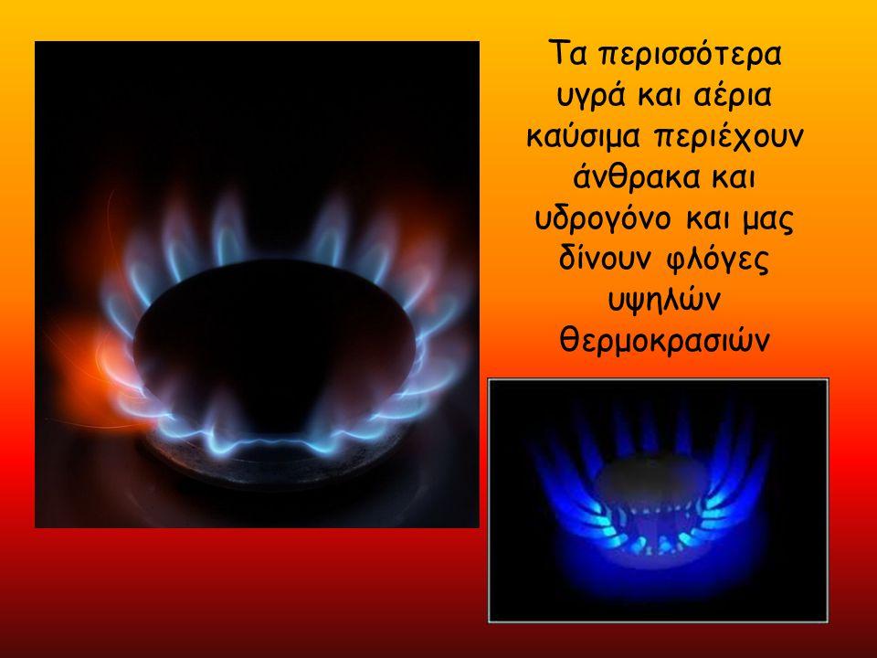 Θερμοκρασίες φλογών των κοινών αερίων και των καυσίμων Αέριο/καύσιμα Θερμοκρασία φλογών  Προπάνιο στον αέρα 1980 °C  Βουτάνιο στον αέρα 1970 °C  Ξύλο στον αέρα 1980 °C  Ασετυλίνη στον αέρα 2550 °C  Μεθάνιο (φυσικό αέριο) στον αέρα 1950 °C  Υδρογόνο στον αέρα 2055 °C  Προπάνιο με αέρα (στον αέρα) 1995 °C  Προπάνιο με το οξυγόνο 2800 °C  Ασετυλίνη στο οξυγόνο 3100+ °C  Cyanogen (Γ 2 Ν 2 ) στο οξυγόνο 4525 °C  Dicyanacetylene (Γ 4 Ν 2 ) στο οξυγόνο 4982 °C