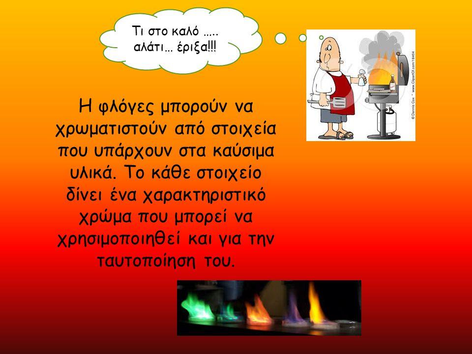 Τι στο καλό ….. αλάτι… έριξα!!! Η φλόγες μπορούν να χρωματιστούν από στοιχεία που υπάρχουν στα καύσιμα υλικά. Το κάθε στοιχείο δίνει ένα χαρακτηριστικ
