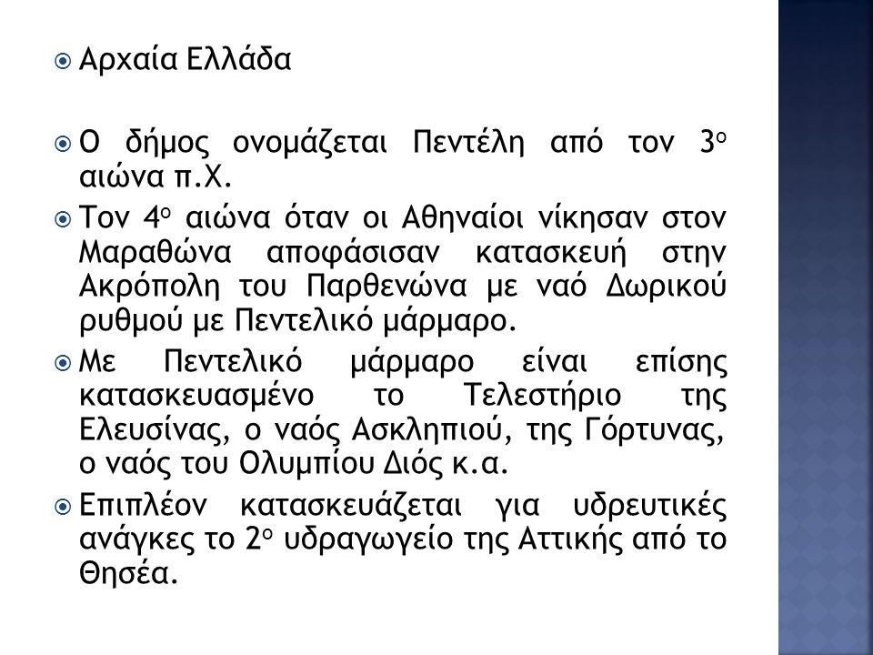  Αρχαία Ελλάδα  Ο δήμος ονομάζεται Πεντέλη από τον 3 ο αιώνα π.Χ.  Τον 4 ο αιώνα όταν οι Αθηναίοι νίκησαν στον Μαραθώνα αποφάσισαν κατασκευή στην Α