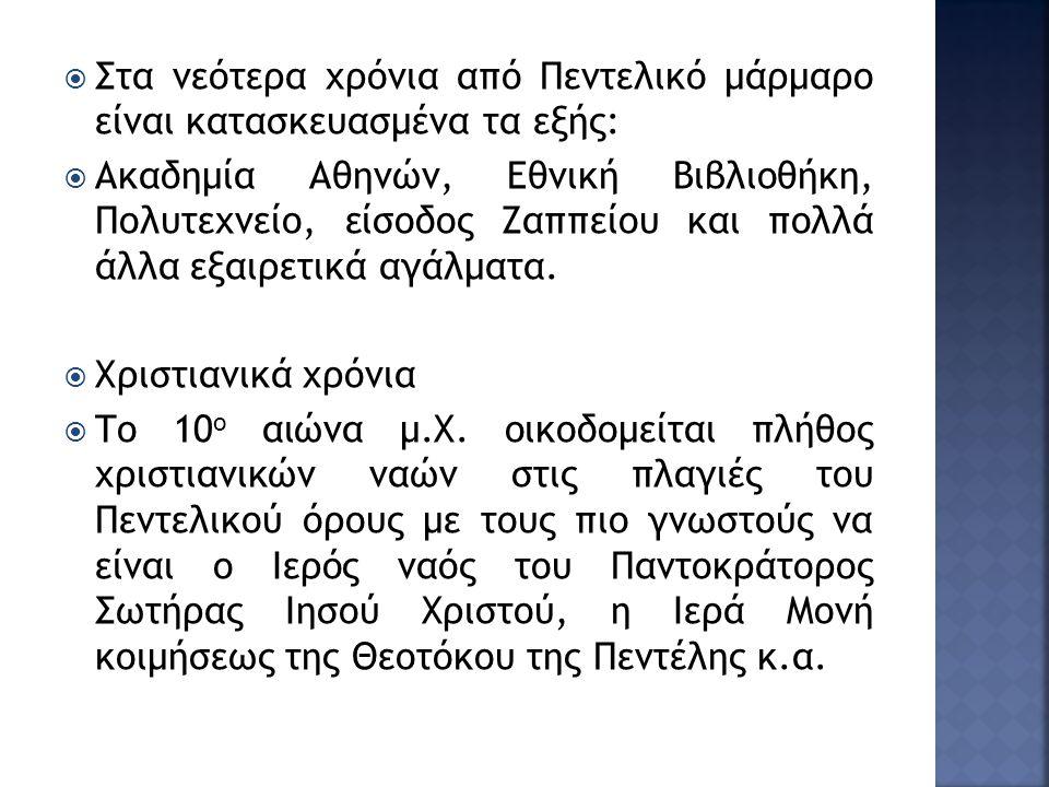  Στα νεότερα χρόνια από Πεντελικό μάρμαρο είναι κατασκευασμένα τα εξής:  Ακαδημία Αθηνών, Εθνική Βιβλιοθήκη, Πολυτεχνείο, είσοδος Ζαππείου και πολλά άλλα εξαιρετικά αγάλματα.