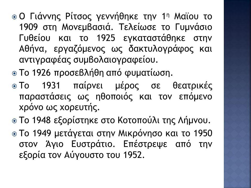 Ο Γιάννης Ρίτσος γεννήθηκε την 1 η Μαϊου το 1909 στη Μονεμβασιά. Τελείωσε το Γυμνάσιο Γυθείου και το 1925 εγκαταστάθηκε στην Αθήνα, εργαζόμενος ως δ