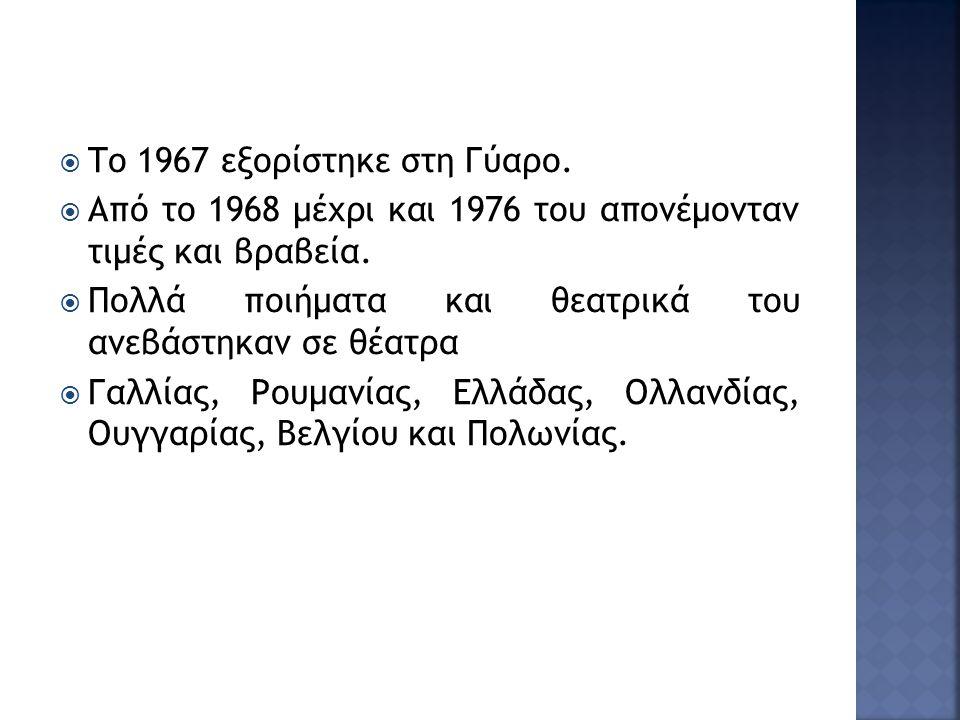  Το 1967 εξορίστηκε στη Γύαρο.  Από το 1968 μέχρι και 1976 του απονέμονταν τιμές και βραβεία.  Πολλά ποιήματα και θεατρικά του ανεβάστηκαν σε θέατρ