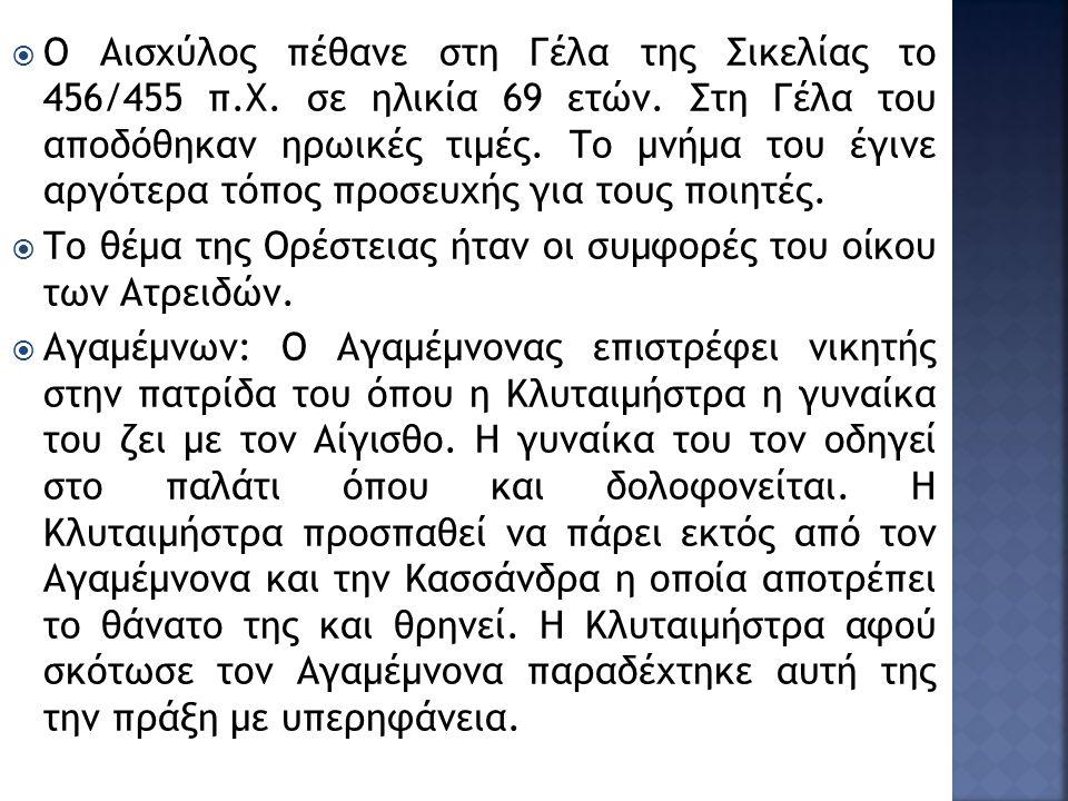 Ο Αισχύλος πέθανε στη Γέλα της Σικελίας το 456/455 π.Χ. σε ηλικία 69 ετών. Στη Γέλα του αποδόθηκαν ηρωικές τιμές. Το μνήμα του έγινε αργότερα τόπος