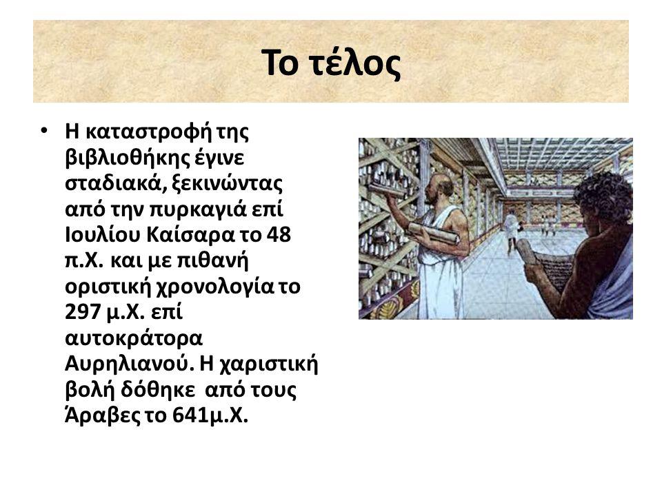 Το τέλος Η καταστροφή της βιβλιοθήκης έγινε σταδιακά, ξεκινώντας από την πυρκαγιά επί Ιουλίου Καίσαρα το 48 π.Χ. και με πιθανή οριστική χρονολογία το