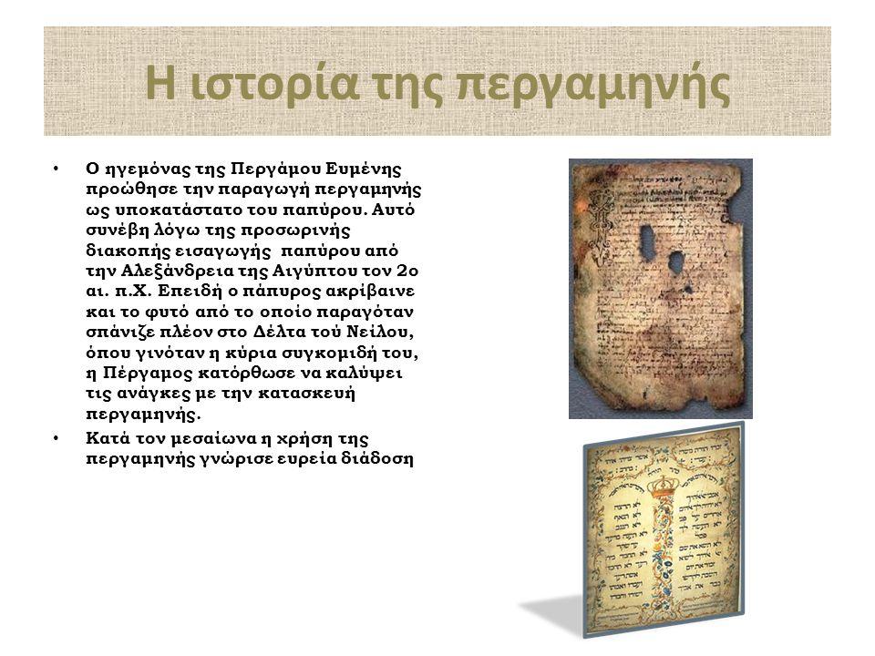 Η ιστορία της περγαμηνής Ο ηγεμόνας της Περγάμου Ευμένης προώθησε την παραγωγή περγαμηνής ως υποκατάστατο του παπύρου. Αυτό συνέβη λόγω της προσωρινής