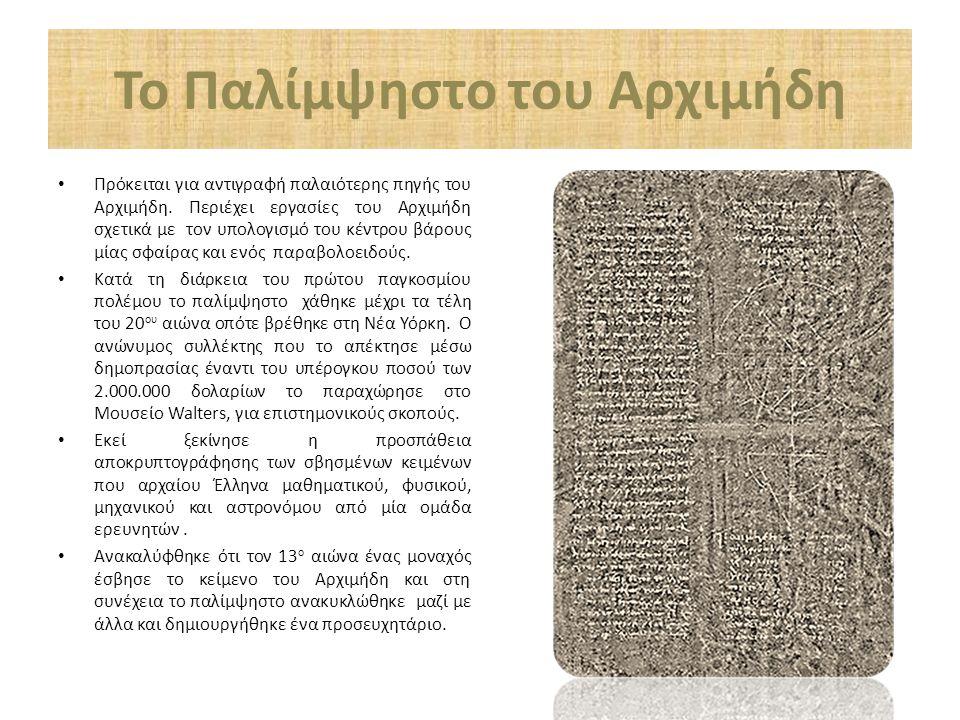 Το Παλίμψηστο του Αρχιμήδη Πρόκειται για αντιγραφή παλαιότερης πηγής του Αρχιμήδη. Περιέχει εργασίες του Αρχιμήδη σχετικά με τον υπολογισμό του κέντρο