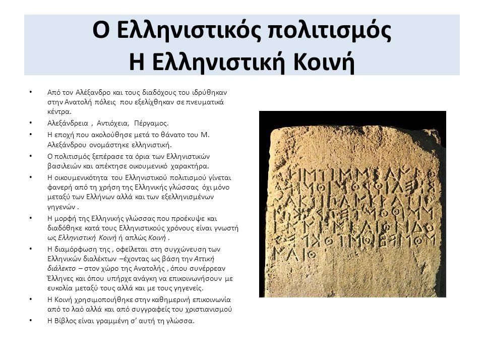 Ο Ελληνιστικός πολιτισμός Η Ελληνιστική Κοινή Από τον Αλέξανδρο και τους διαδόχους του ιδρύθηκαν στην Ανατολή πόλεις που εξελίχθηκαν σε πνευματικά κέν