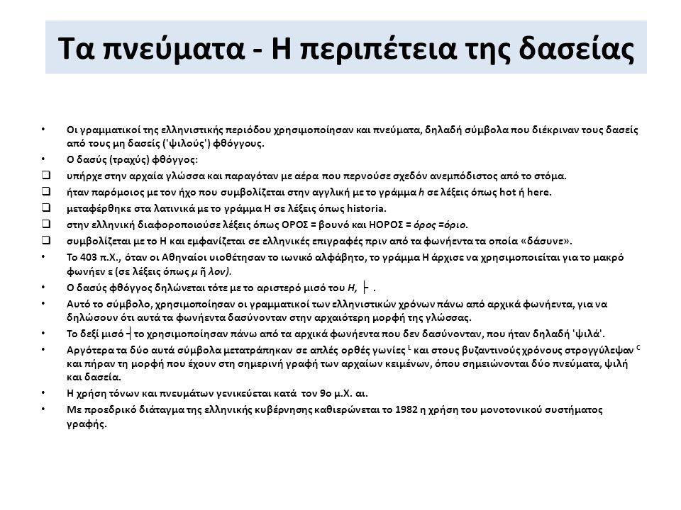 Τα πνεύματα - Η περιπέτεια της δασείας Οι γραμματικοί της ελληνιστικής περιόδου χρησιμοποίησαν και πνεύματα, δηλαδή σύμβολα που διέκριναν τους δασείς