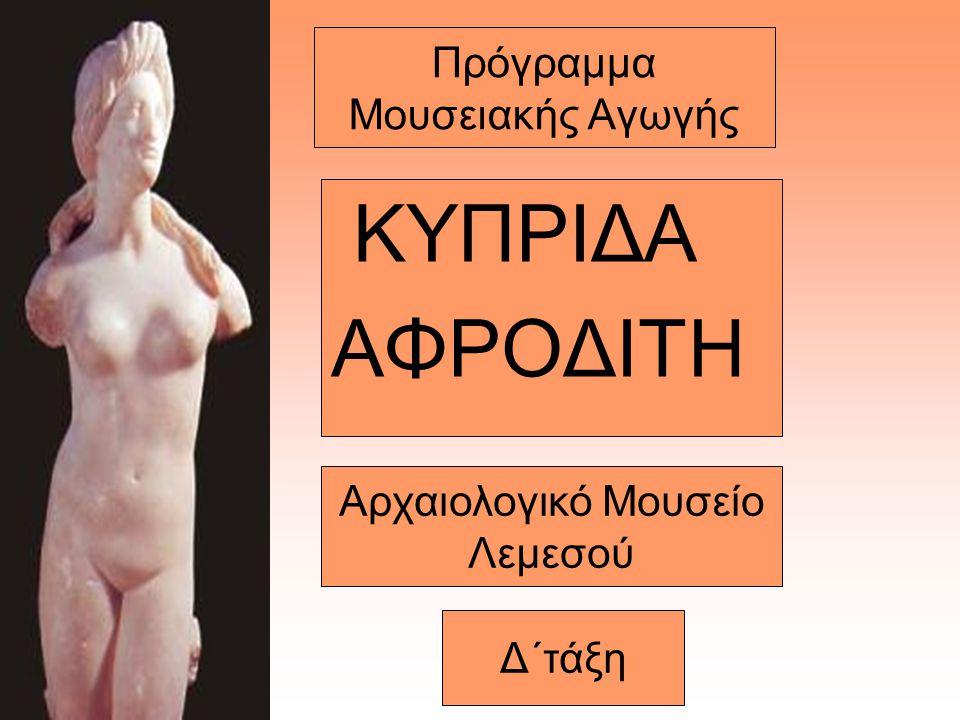 Πρόγραμμα Μουσειακής Αγωγής ΚΥΠΡΙΔΑ ΑΦΡΟΔΙΤΗ Αρχαιολογικό Μουσείο Λεμεσού Δ΄τάξη