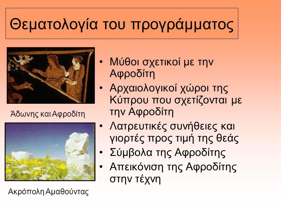 Θεματολογία του προγράμματος Μύθοι σχετικοί με την Αφροδίτη Αρχαιολογικοί χώροι της Κύπρου που σχετίζονται με την Αφροδίτη Λατρευτικές συνήθειες και γ
