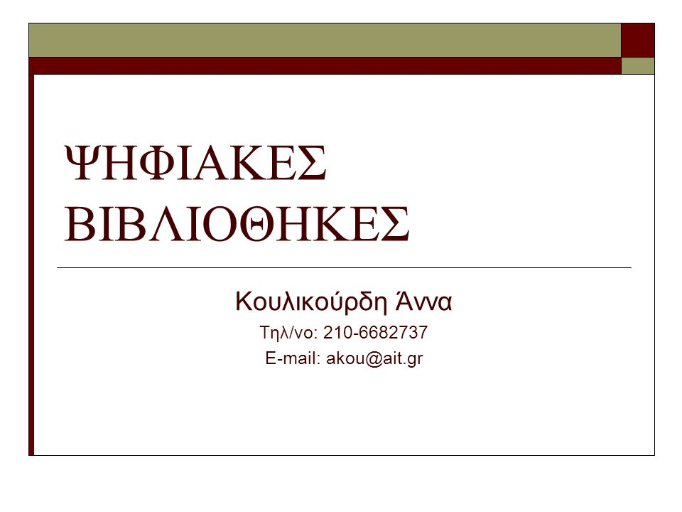 ΨΗΦΙΑΚΕΣ ΒΙΒΛΙΟΘΗΚΕΣ Κουλικούρδη Άννα Τηλ/νο: 210-6682737 E-mail: akou@ait.gr