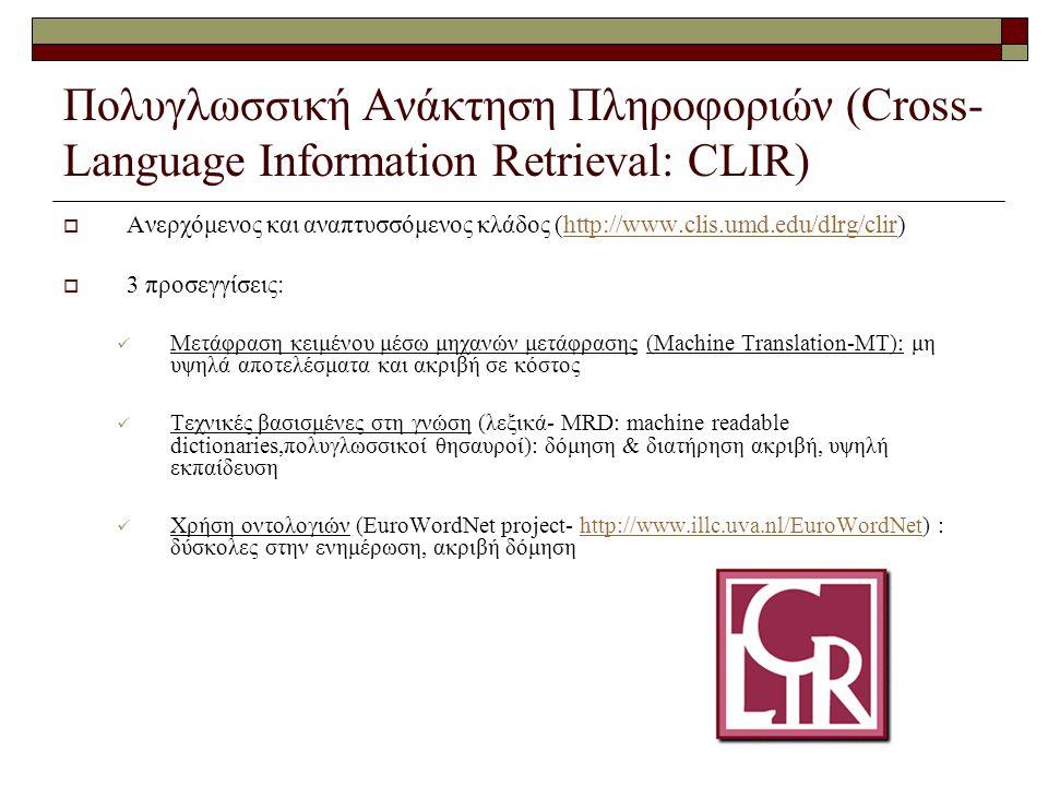 Πολυγλωσσική Ανάκτηση Πληροφοριών (Cross- Language Information Retrieval: CLIR)  Ανερχόμενος και αναπτυσσόμενος κλάδος (http://www.clis.umd.edu/dlrg/clir)http://www.clis.umd.edu/dlrg/clir  3 προσεγγίσεις: Μετάφραση κειμένου μέσω μηχανών μετάφρασης (Machine Translation-MT): μη υψηλά αποτελέσματα και ακριβή σε κόστος Τεχνικές βασισμένες στη γνώση (λεξικά- MRD: machine readable dictionaries,πολυγλωσσικοί θησαυροί): δόμηση & διατήρηση ακριβή, υψηλή εκπαίδευση Χρήση οντολογιών (EuroWordNet project- http://www.illc.uva.nl/EuroWordNet) : δύσκολες στην ενημέρωση, ακριβή δόμησηhttp://www.illc.uva.nl/EuroWordNet