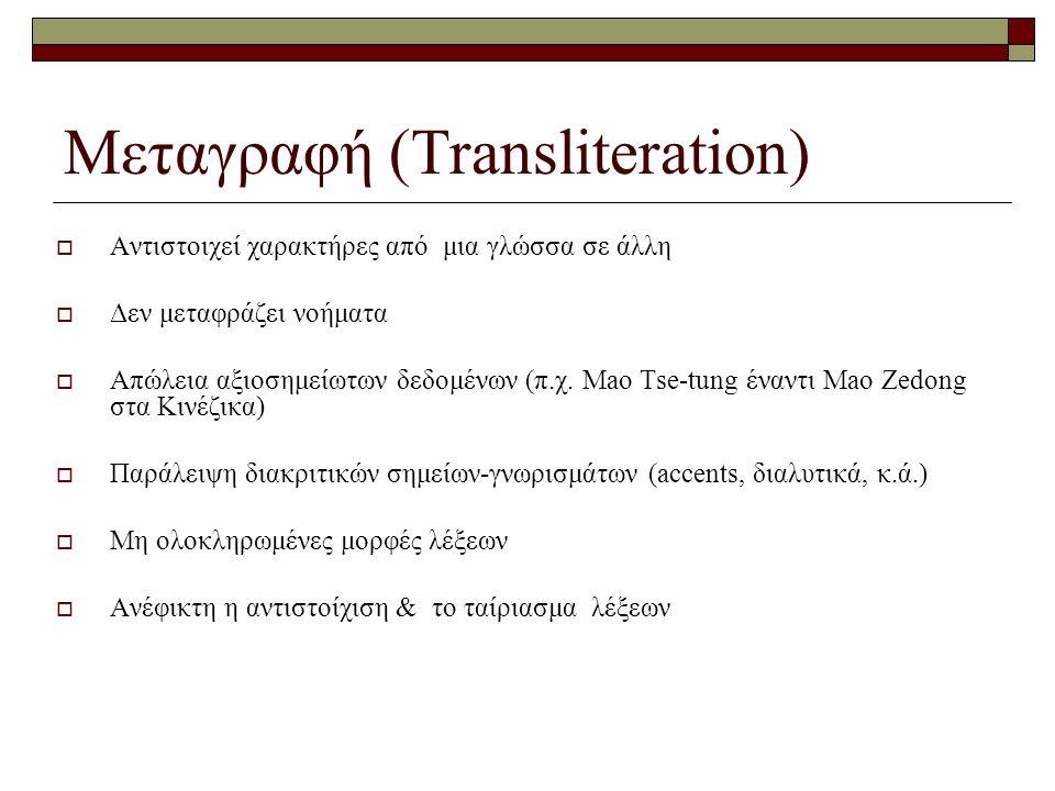 Μεταγραφή (Transliteration)  Αντιστοιχεί χαρακτήρες από μια γλώσσα σε άλλη  Δεν μεταφράζει νοήματα  Απώλεια αξιοσημείωτων δεδομένων (π.χ.