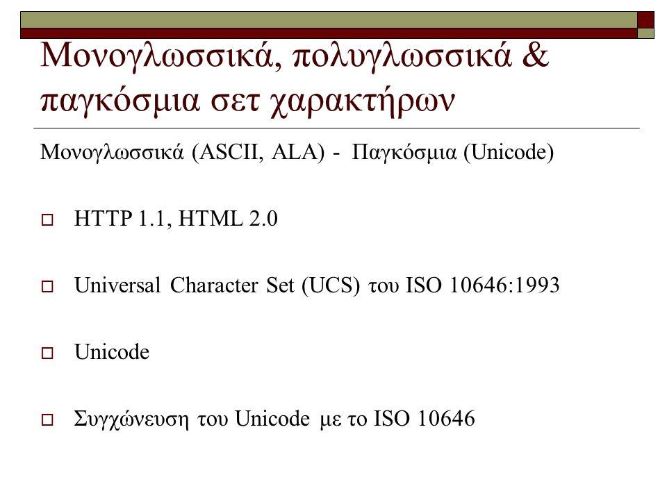 Μονογλωσσικά, πολυγλωσσικά & παγκόσμια σετ χαρακτήρων Μονογλωσσικά (ASCII, ALA) - Παγκόσμια (Unicode)  HTTP 1.1, HTML 2.0  Universal Character Set (UCS) του ISO 10646:1993  Unicode  Συγχώνευση του Unicode με το ISO 10646