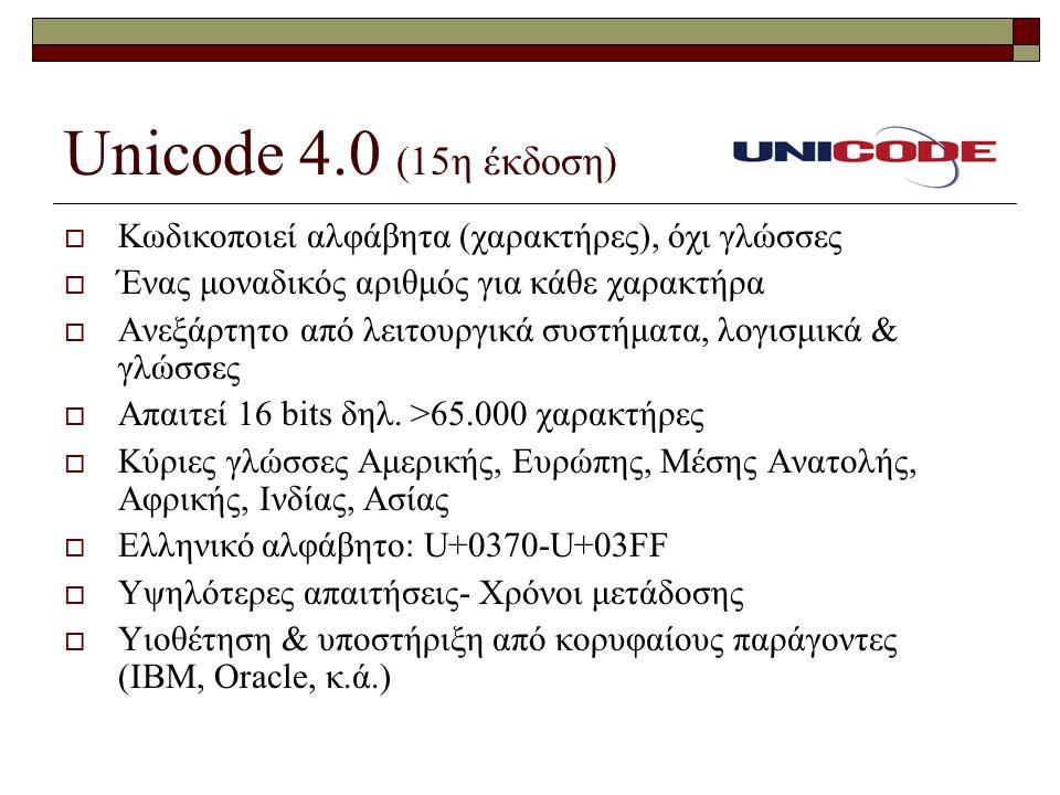 Unicode 4.0 (15η έκδοση)  Κωδικοποιεί αλφάβητα (χαρακτήρες), όχι γλώσσες  Ένας μοναδικός αριθμός για κάθε χαρακτήρα  Ανεξάρτητο από λειτουργικά συστήματα, λογισμικά & γλώσσες  Απαιτεί 16 bits δηλ.