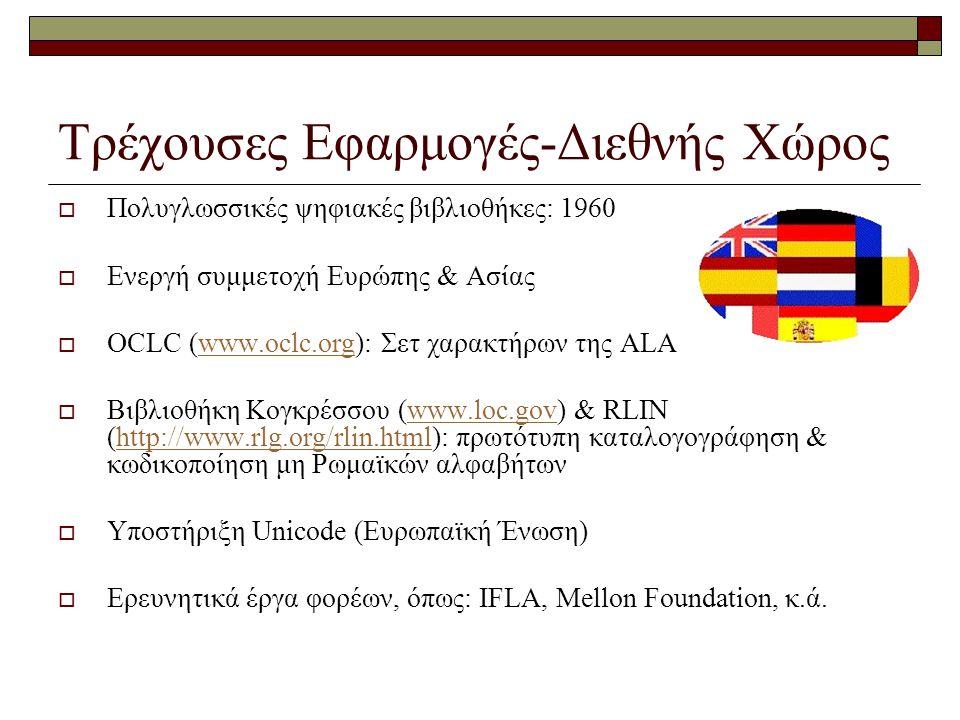 Τρέχουσες Εφαρμογές-Διεθνής Χώρος  Πολυγλωσσικές ψηφιακές βιβλιοθήκες: 1960  Ενεργή συμμετοχή Ευρώπης & Ασίας  OCLC (www.oclc.org): Σετ χαρακτήρων της ALAwww.oclc.org  Βιβλιοθήκη Κογκρέσσου (www.loc.gov) & RLIN (http://www.rlg.org/rlin.html): πρωτότυπη καταλογογράφηση & κωδικοποίηση μη Ρωμαϊκών αλφαβήτωνwww.loc.govhttp://www.rlg.org/rlin.html  Υποστήριξη Unicode (Ευρωπαϊκή Ένωση)  Ερευνητικά έργα φορέων, όπως: IFLA, Mellon Foundation, κ.ά.