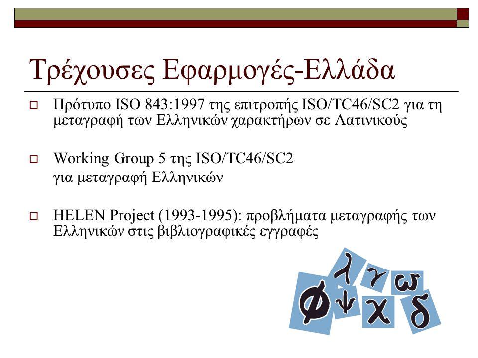 Τρέχουσες Εφαρμογές-Ελλάδα  Πρότυπο ISO 843:1997 της επιτροπής ISO/TC46/SC2 για τη μεταγραφή των Ελληνικών χαρακτήρων σε Λατινικούς  Working Group 5 της ISO/TC46/SC2 για μεταγραφή Ελληνικών  HELEN Project (1993-1995): προβλήματα μεταγραφής των Ελληνικών στις βιβλιογραφικές εγγραφές