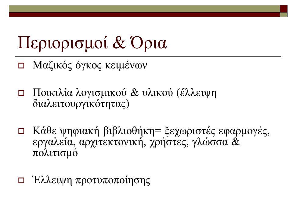 Περιορισμοί & Όρια  Μαζικός όγκος κειμένων  Ποικιλία λογισμικού & υλικού (έλλειψη διαλειτουργικότητας)  Κάθε ψηφιακή βιβλιοθήκη= ξεχωριστές εφαρμογές, εργαλεία, αρχιτεκτονική, χρήστες, γλώσσα & πολιτισμό  Έλλειψη προτυποποίησης
