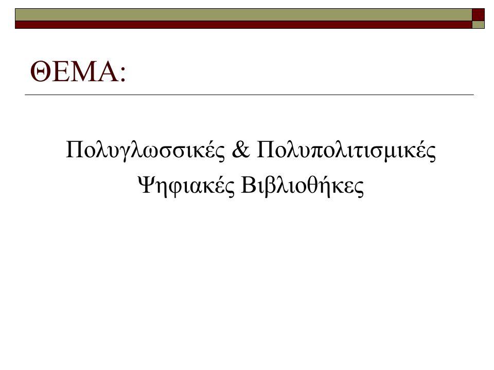 ΘΕΜΑ: Πολυγλωσσικές & Πολυπολιτισμικές Ψηφιακές Βιβλιοθήκες