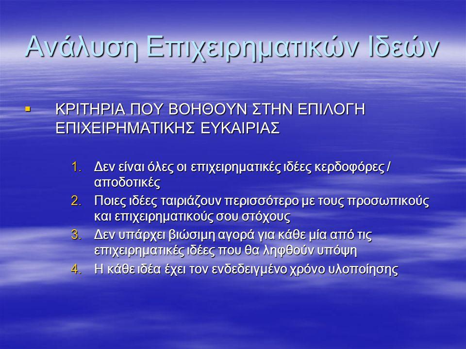 Ανάλυση Επιχειρηματικών Ιδεών  ΚΡΙΤΗΡΙΑ ΠΟΥ ΒΟΗΘΟΥΝ ΣΤΗΝ ΕΠΙΛΟΓΗ ΕΠΙΧΕΙΡΗΜΑΤΙΚΗΣ ΕΥΚΑΙΡΙΑΣ 1.Δεν είναι όλες οι επιχειρηματικές ιδέες κερδοφόρες / αποδοτικές 2.Ποιες ιδέες ταιριάζουν περισσότερο με τους προσωπικούς και επιχειρηματικούς σου στόχους 3.Δεν υπάρχει βιώσιμη αγορά για κάθε μία από τις επιχειρηματικές ιδέες που θα ληφθούν υπόψη 4.Η κάθε ιδέα έχει τον ενδεδειγμένο χρόνο υλοποίησης