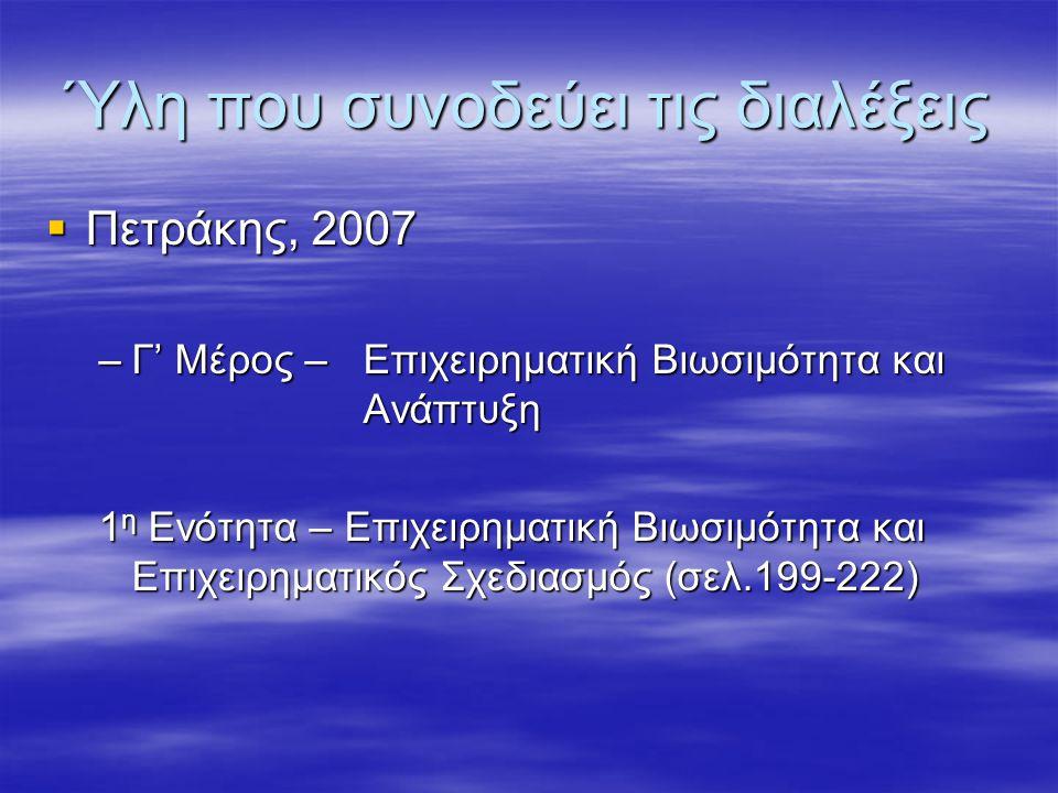 Ύλη που συνοδεύει τις διαλέξεις  Πετράκης, 2007 –Γ' Μέρος –Επιχειρηματική Βιωσιμότητα και Ανάπτυξη 1 η Ενότητα – Επιχειρηματική Βιωσιμότητα και Επιχειρηματικός Σχεδιασμός (σελ.199-222)